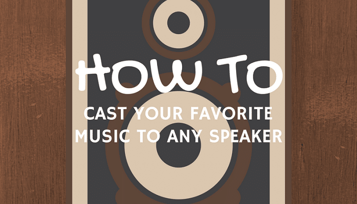 How to Cast Your Favorite Music To Any Speaker